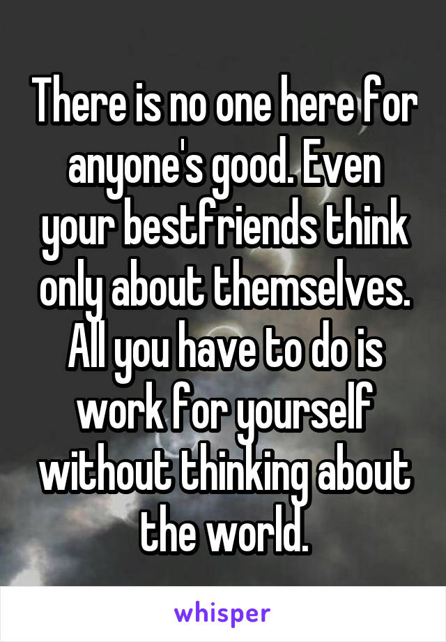 There is no one here for anyone's good. Even your bestfriends think only about themselves. All you have to do is work for yourself without thinking about the world.