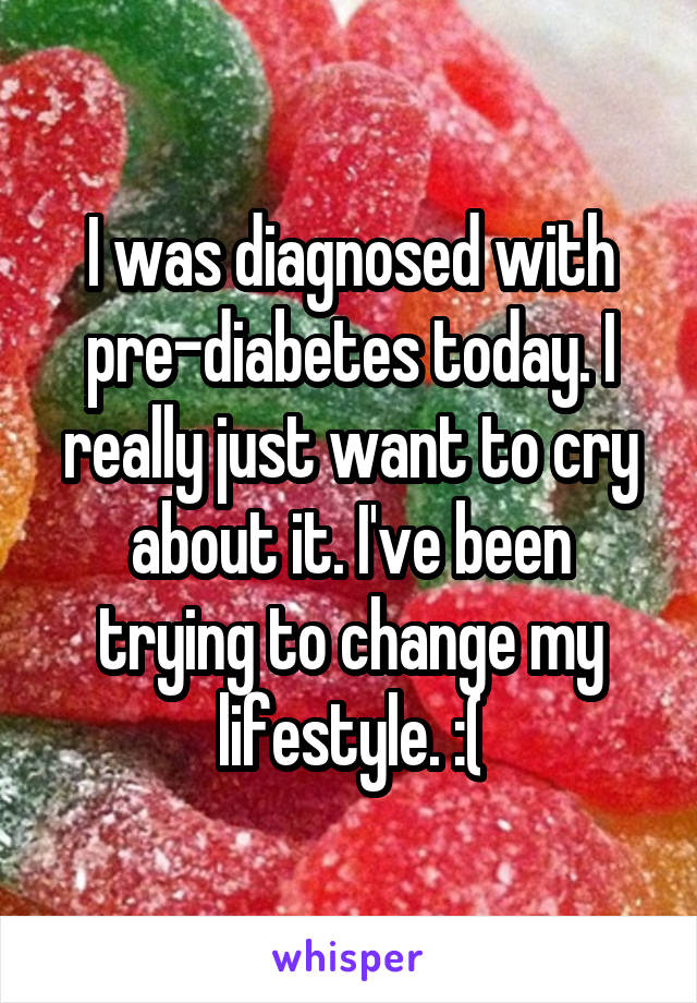 I was diagnosed with pre-diabetes today. I really just want to cry about it. I've been trying to change my lifestyle. :(