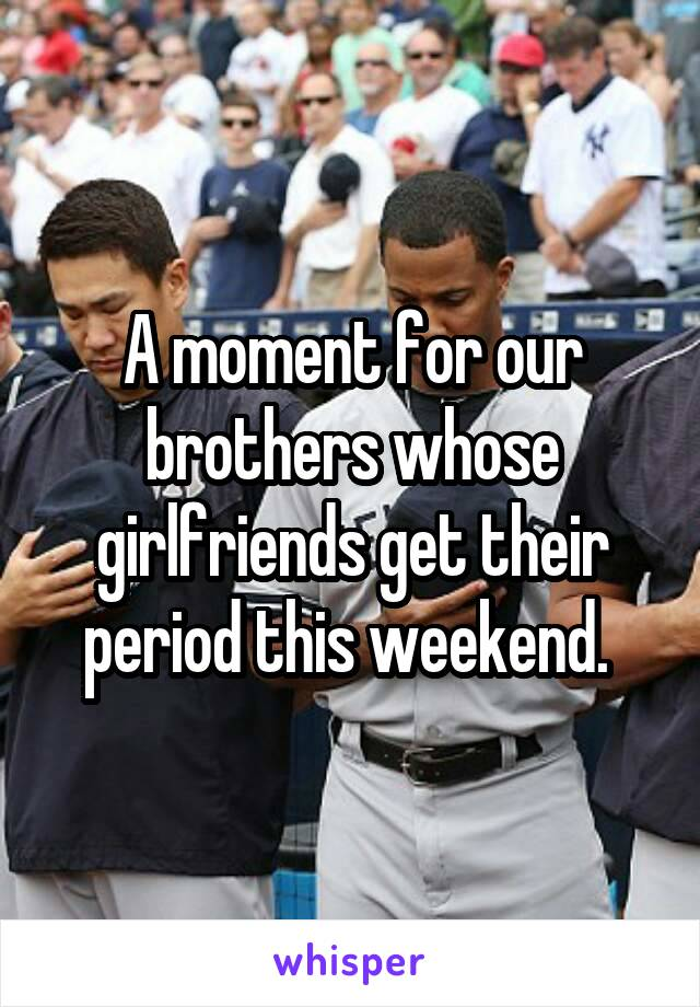 A moment for our brothers whose girlfriends get their period this weekend.