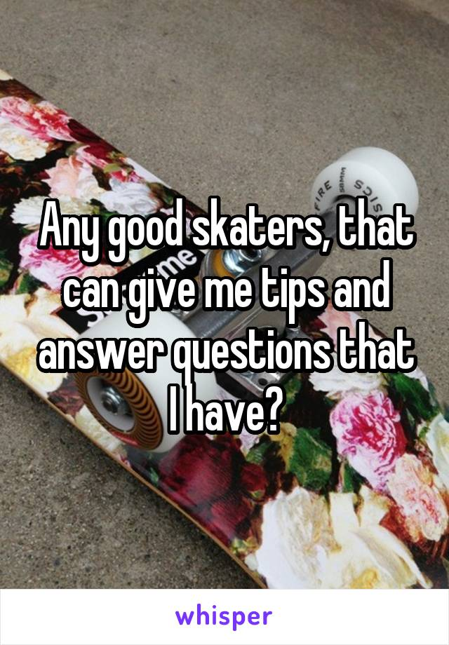Any good skaters, that can give me tips and answer questions that I have?