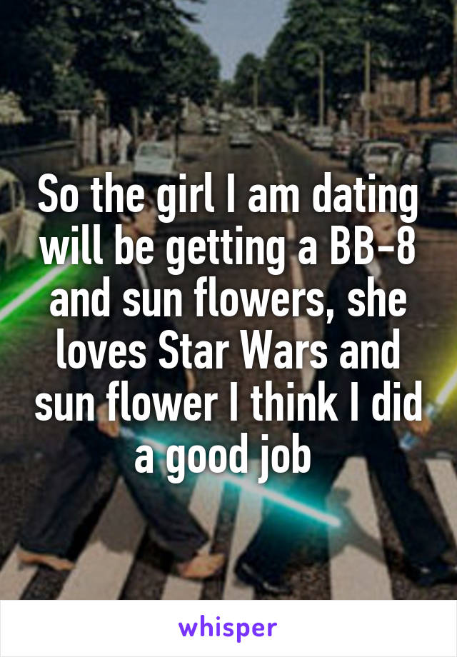 So the girl I am dating will be getting a BB-8 and sun flowers, she loves Star Wars and sun flower I think I did a good job