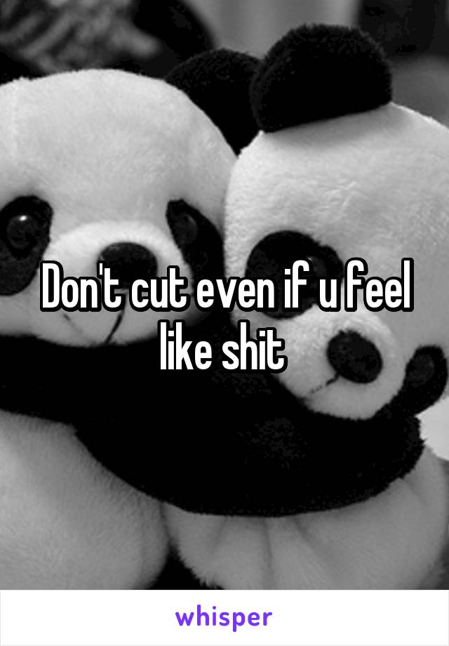 Don't cut even if u feel like shit