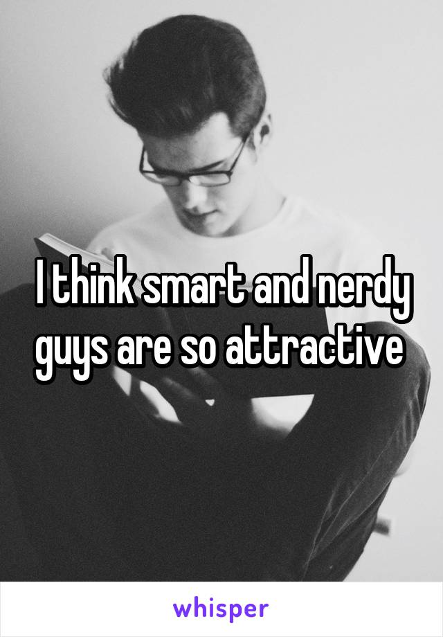 I think smart and nerdy guys are so attractive
