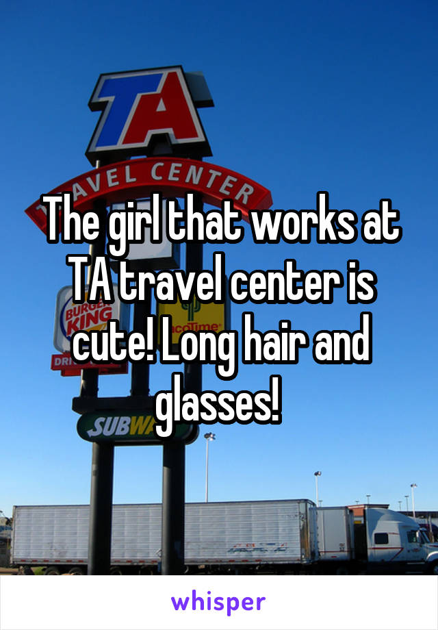 The girl that works at TA travel center is cute! Long hair and glasses!