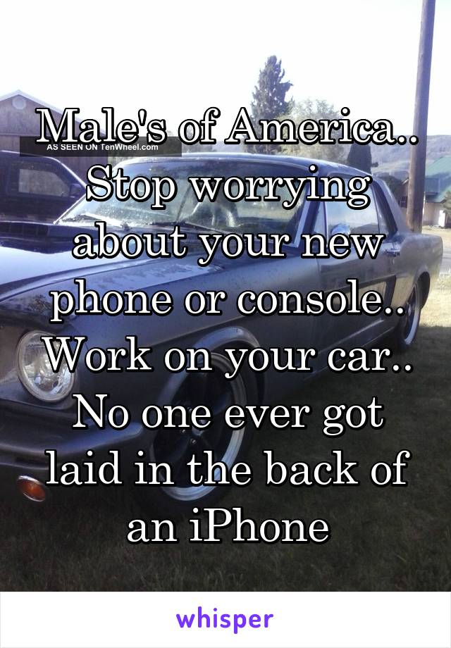 Male's of America.. Stop worrying about your new phone or console.. Work on your car.. No one ever got laid in the back of an iPhone