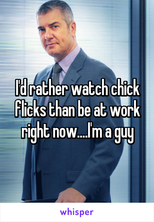 I'd rather watch chick flicks than be at work right now....I'm a guy