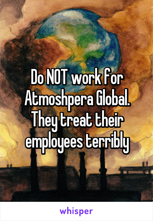 Do NOT work for Atmoshpera Global. They treat their employees terribly