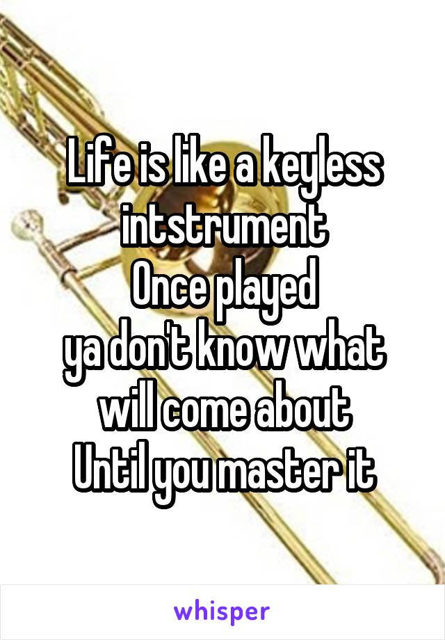 Life is like a keyless intstrument Once played ya don't know what will come about Until you master it