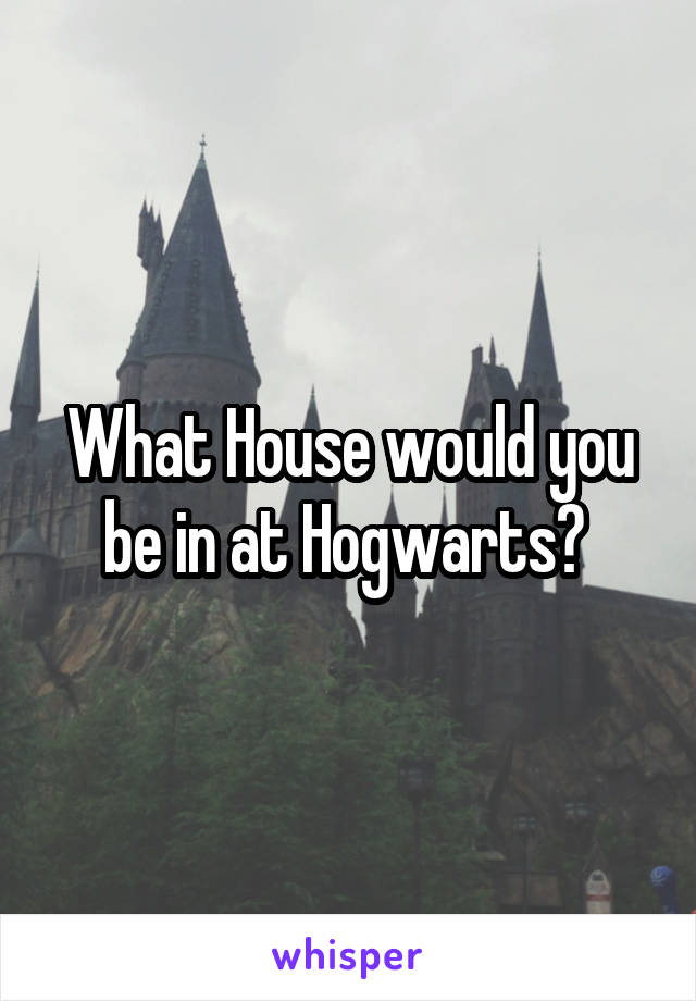 What House would you be in at Hogwarts?