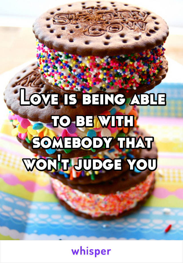Love is being able to be with somebody that won't judge you