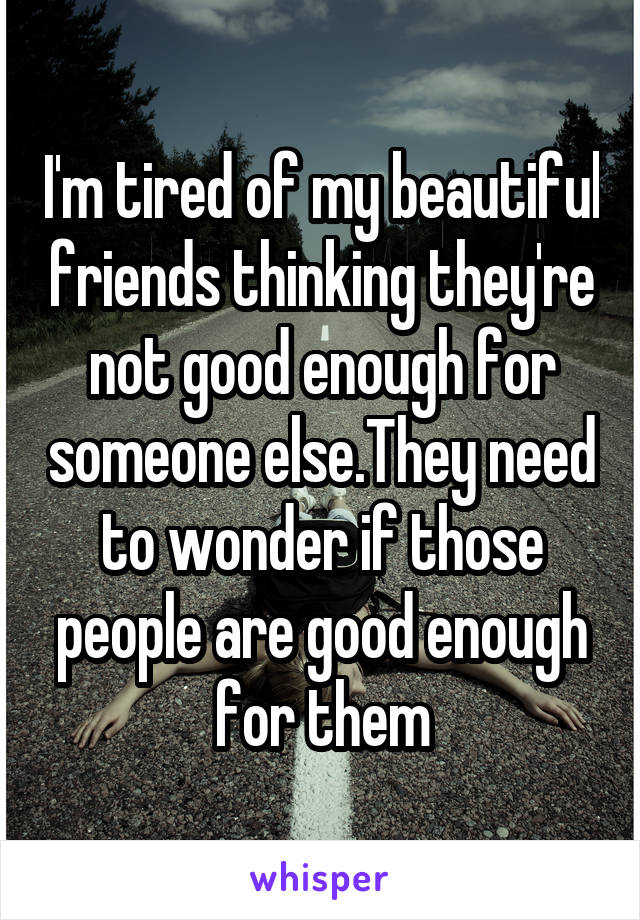 I'm tired of my beautiful friends thinking they're not good enough for someone else.They need to wonder if those people are good enough for them