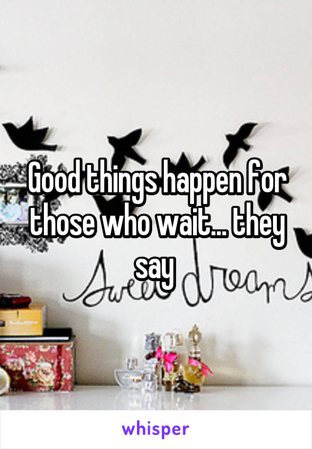 Good things happen for those who wait... they say
