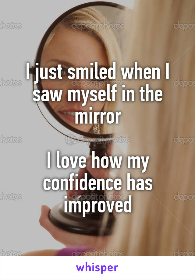 I just smiled when I saw myself in the mirror  I love how my confidence has improved