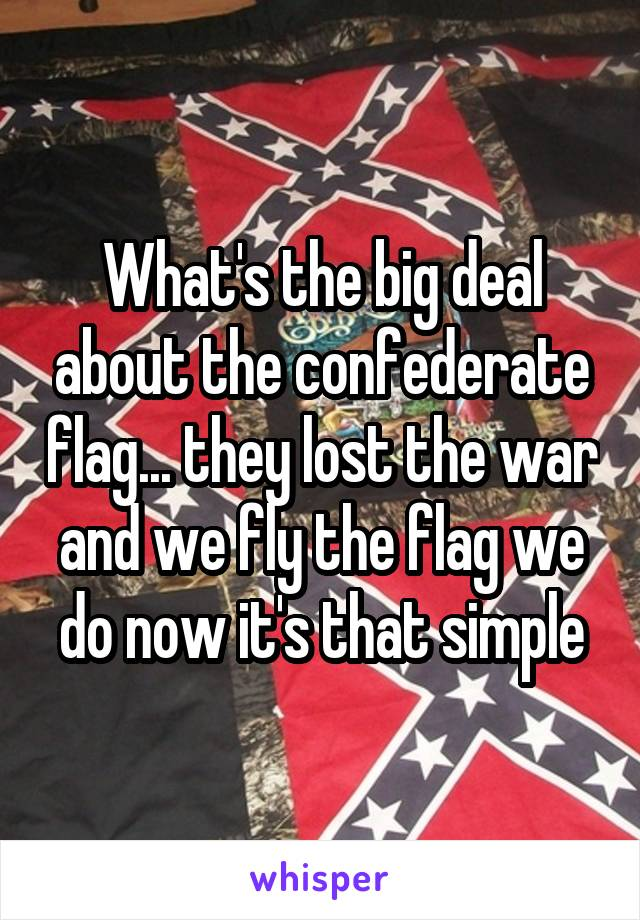 What's the big deal about the confederate flag... they lost the war and we fly the flag we do now it's that simple