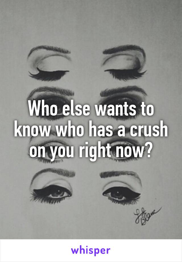 Who else wants to know who has a crush on you right now?