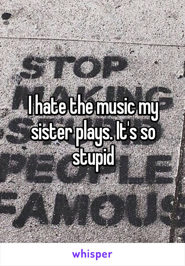 I hate the music my sister plays. It's so stupid