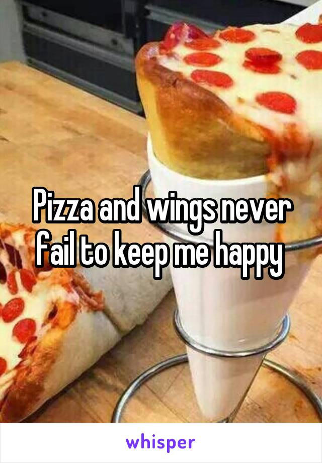 Pizza and wings never fail to keep me happy