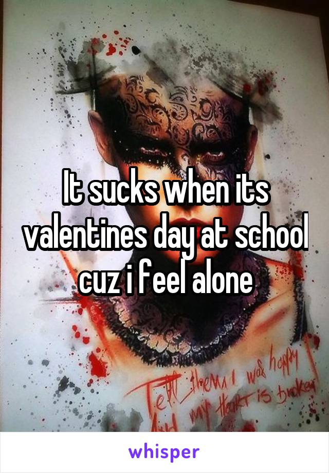 It sucks when its valentines day at school cuz i feel alone