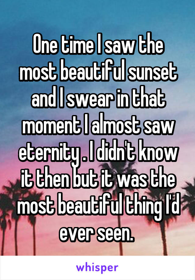 One time I saw the most beautiful sunset and I swear in that moment I almost saw eternity . I didn't know it then but it was the most beautiful thing I'd ever seen.