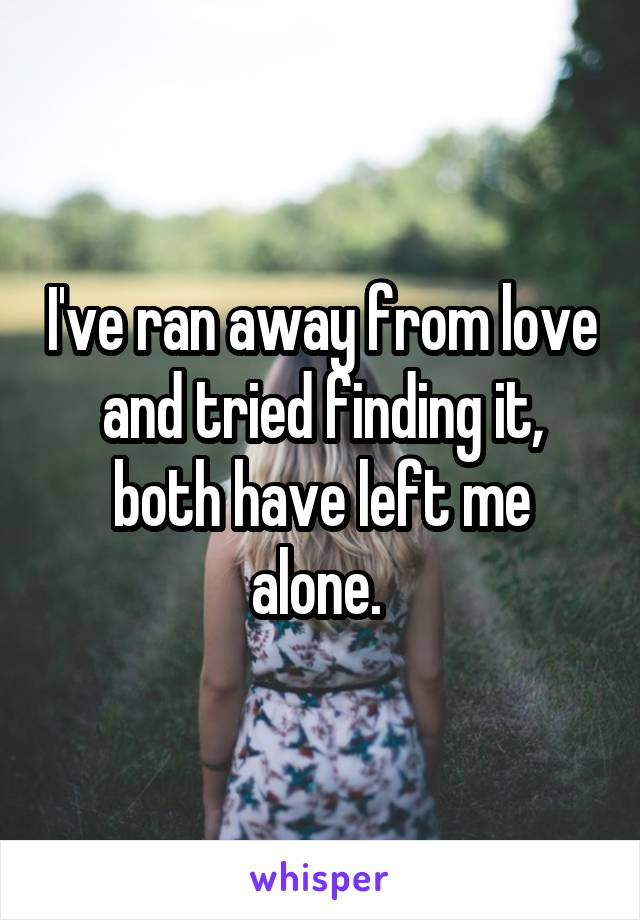 I've ran away from love and tried finding it, both have left me alone.
