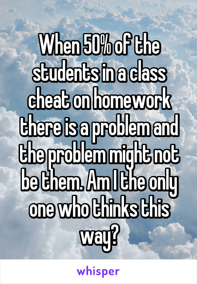 When 50% of the students in a class cheat on homework there is a problem and the problem might not be them. Am I the only one who thinks this way?