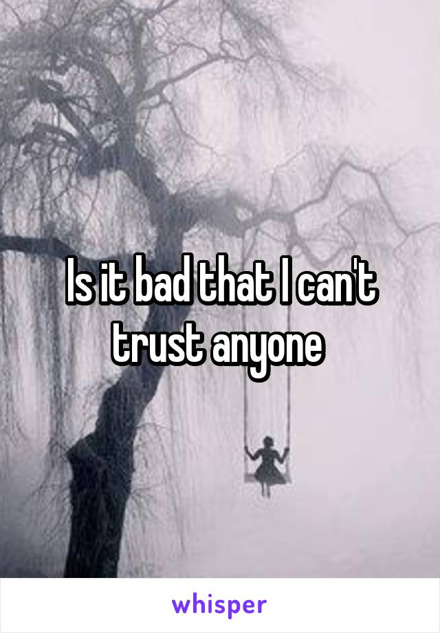 Is it bad that I can't trust anyone