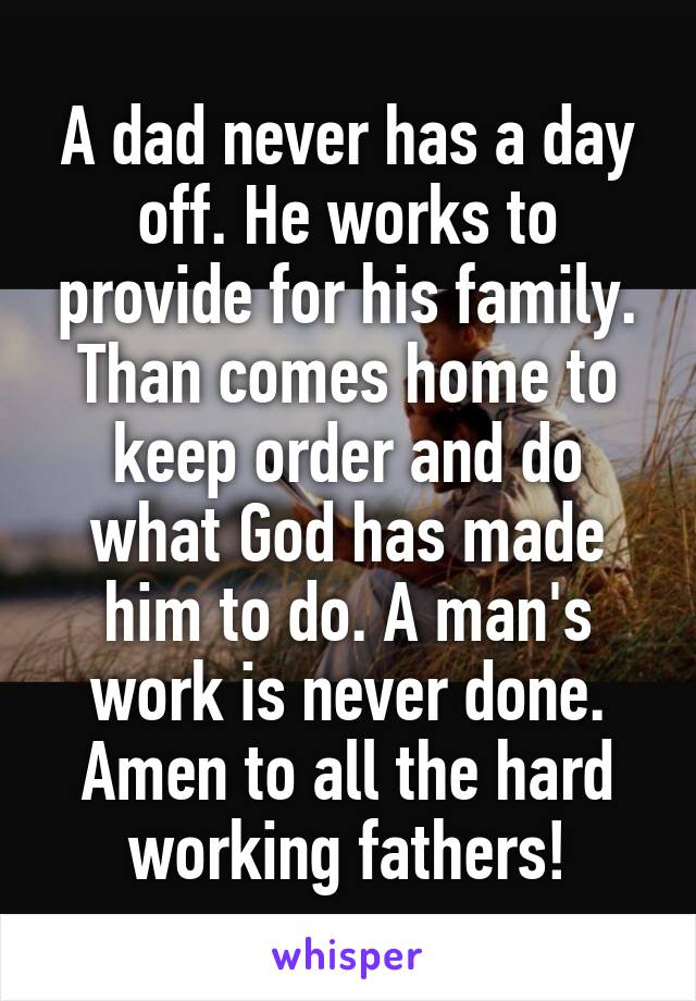 A dad never has a day off. He works to provide for his family. Than comes home to keep order and do what God has made him to do. A man's work is never done. Amen to all the hard working fathers!