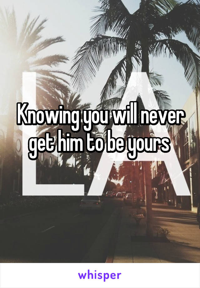 Knowing you will never get him to be yours