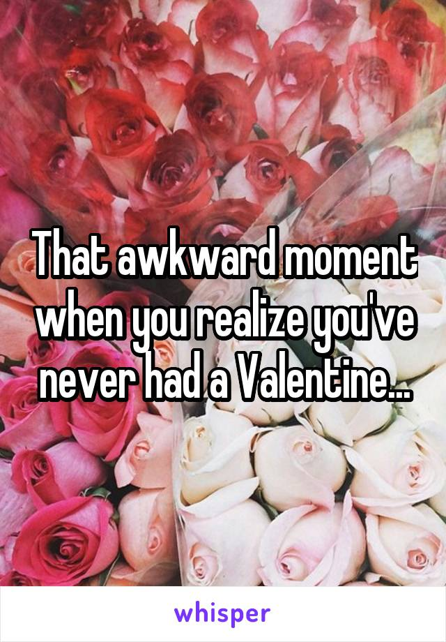 That awkward moment when you realize you've never had a Valentine...