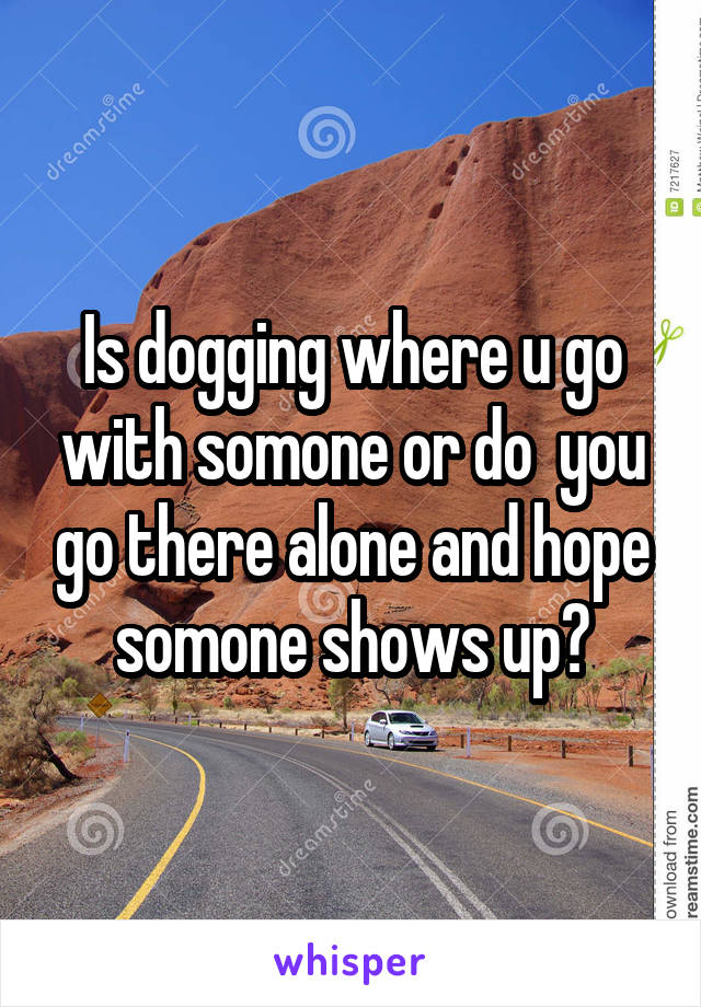 Is dogging where u go with somone or do  you go there alone and hope somone shows up?