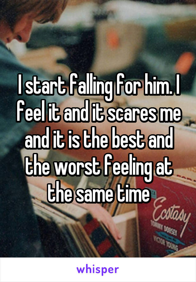 I start falling for him. I feel it and it scares me and it is the best and the worst feeling at the same time