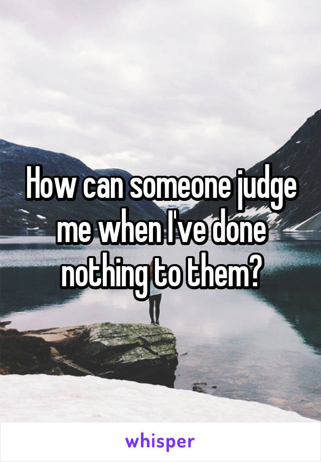 How can someone judge me when I've done nothing to them?