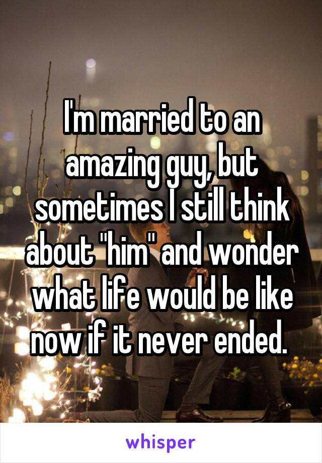 """I'm married to an amazing guy, but sometimes I still think about """"him"""" and wonder what life would be like now if it never ended."""