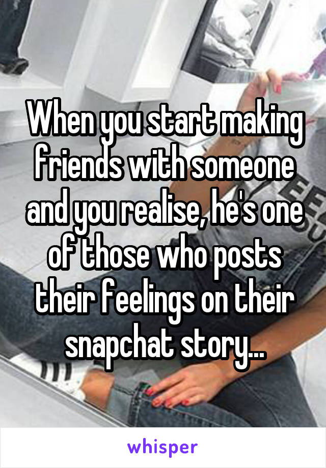 When you start making friends with someone and you realise, he's one of those who posts their feelings on their snapchat story...