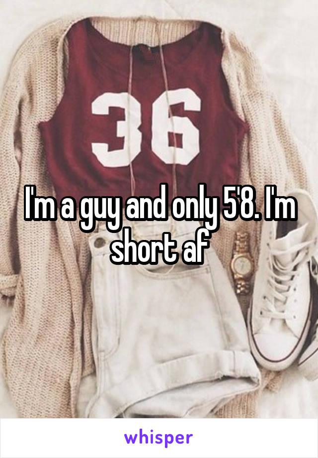 I'm a guy and only 5'8. I'm short af