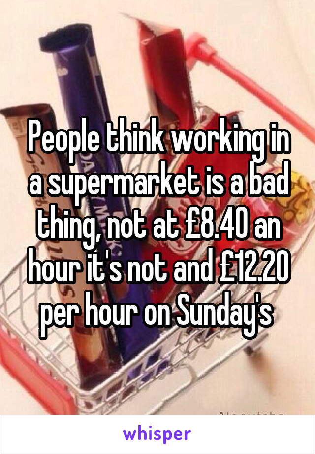 People think working in a supermarket is a bad thing, not at £8.40 an hour it's not and £12.20 per hour on Sunday's