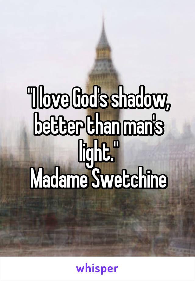 """I love God's shadow, better than man's light."" Madame Swetchine"