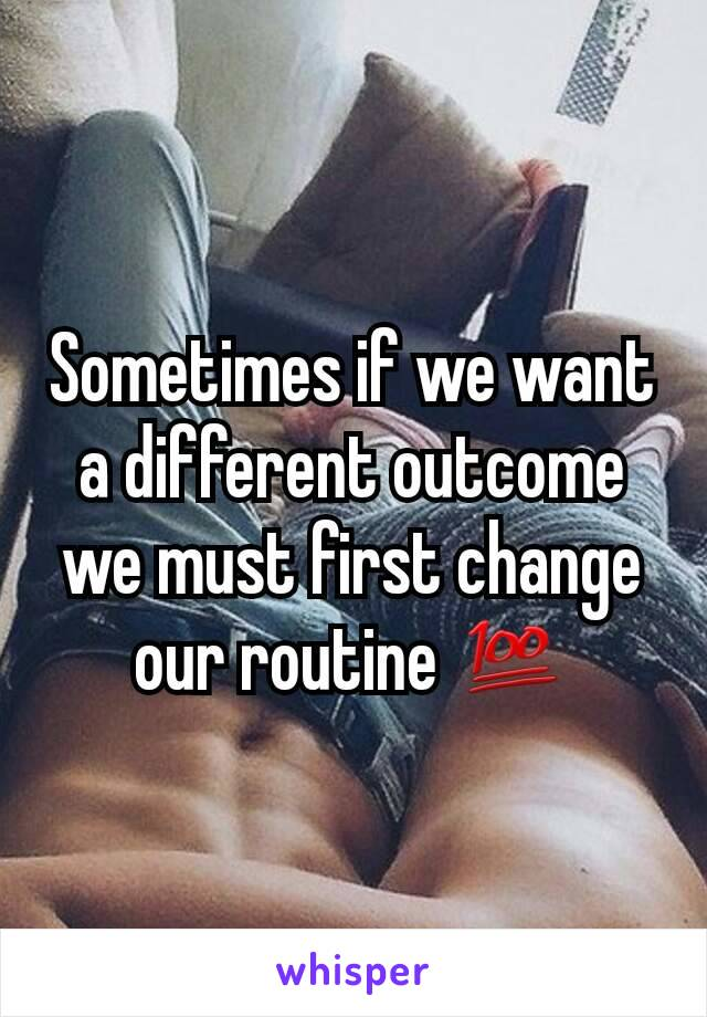 Sometimes if we want a different outcome we must first change our routine 💯