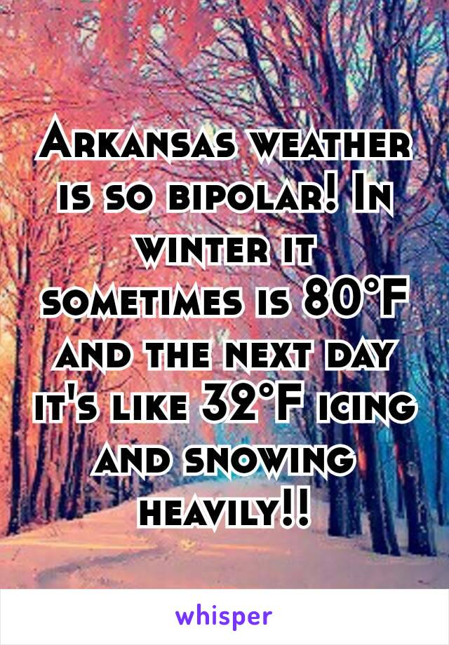 Arkansas weather is so bipolar! In winter it sometimes is 80°F and the next day it's like 32°F icing and snowing heavily!!