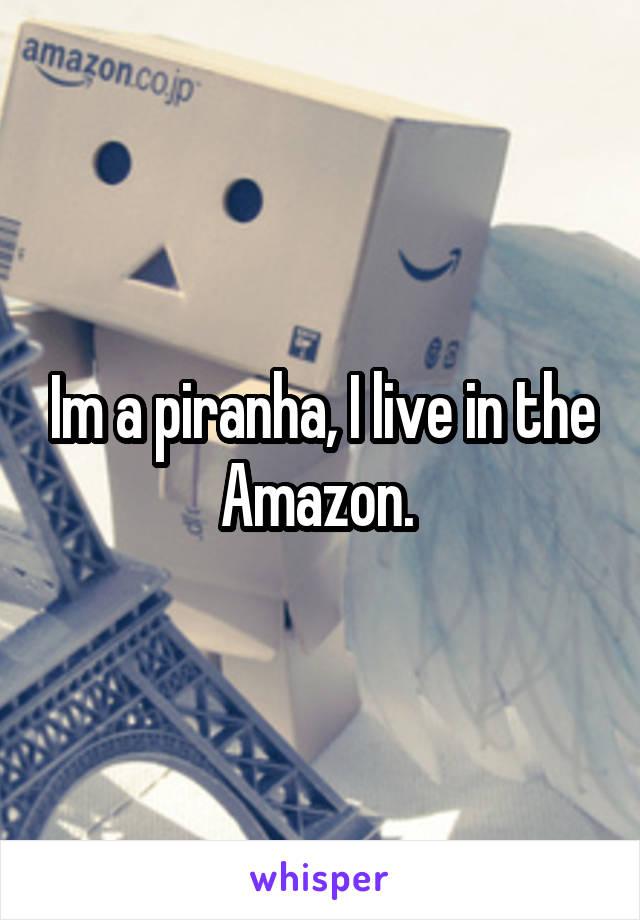 Im a piranha, I live in the Amazon.