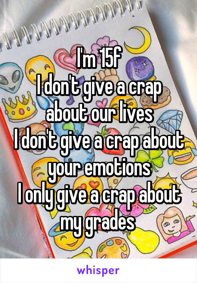 I'm 15f I don't give a crap about our lives I don't give a crap about your emotions I only give a crap about my grades