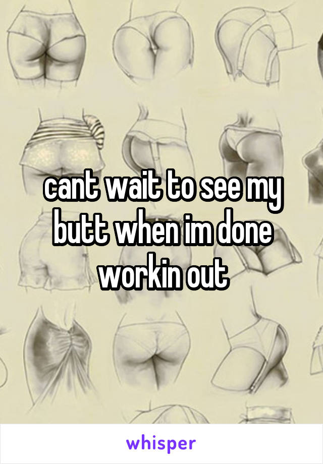cant wait to see my butt when im done workin out