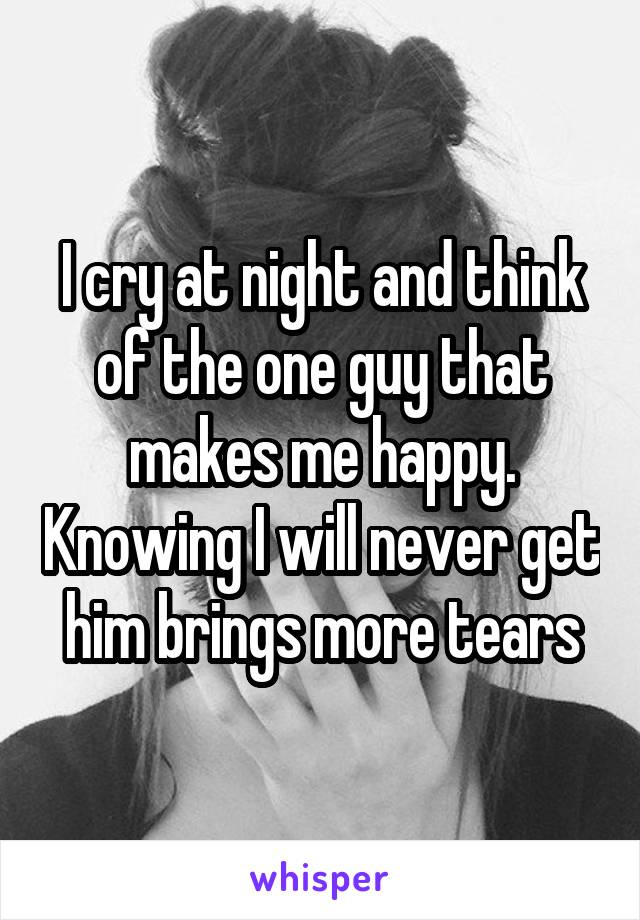 I cry at night and think of the one guy that makes me happy. Knowing I will never get him brings more tears