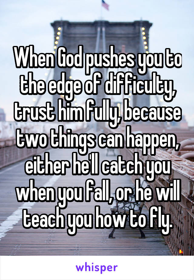 When God pushes you to the edge of difficulty, trust him fully, because two things can happen, either he'll catch you when you fall, or he will teach you how to fly.