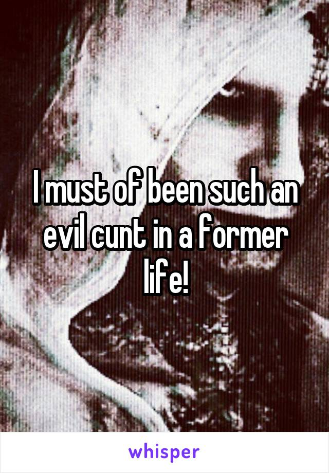 I must of been such an evil cunt in a former life!