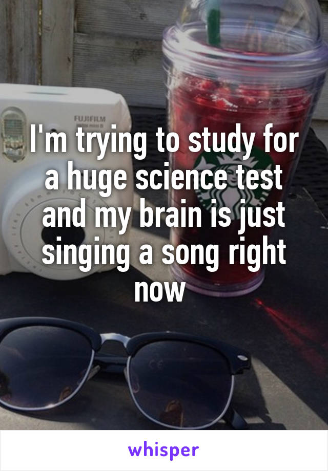 I'm trying to study for a huge science test and my brain is just singing a song right now