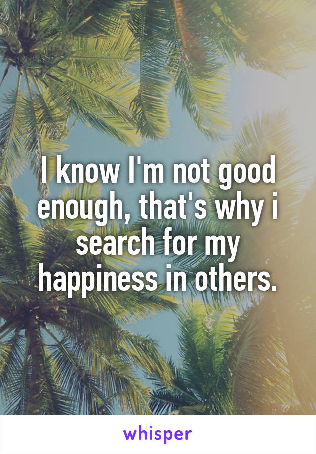 I know I'm not good enough, that's why i search for my happiness in others.