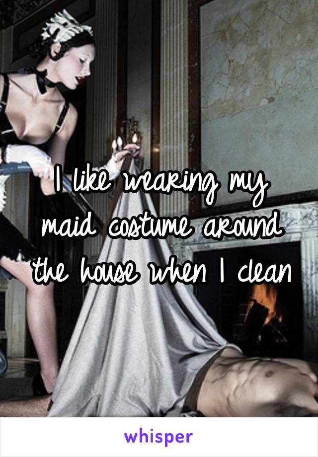 I like wearing my maid costume around the house when I clean