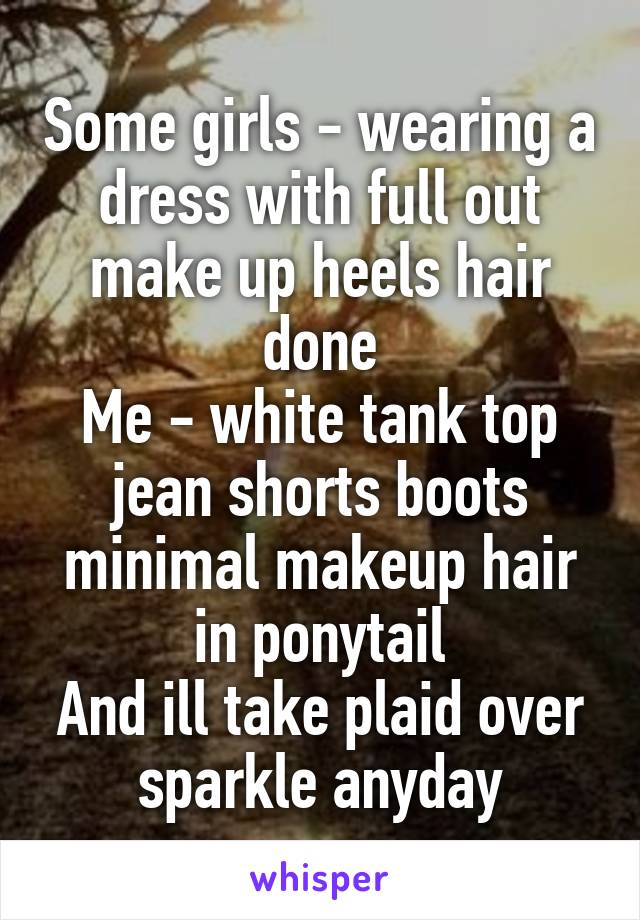 Some girls - wearing a dress with full out make up heels hair done Me - white tank top jean shorts boots minimal makeup hair in ponytail And ill take plaid over sparkle anyday