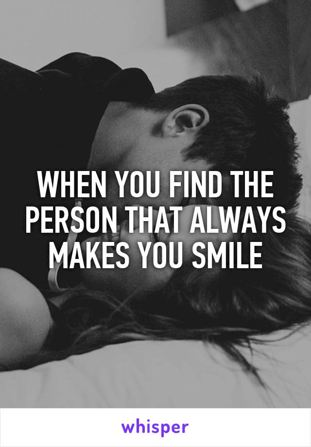 WHEN YOU FIND THE PERSON THAT ALWAYS MAKES YOU SMILE